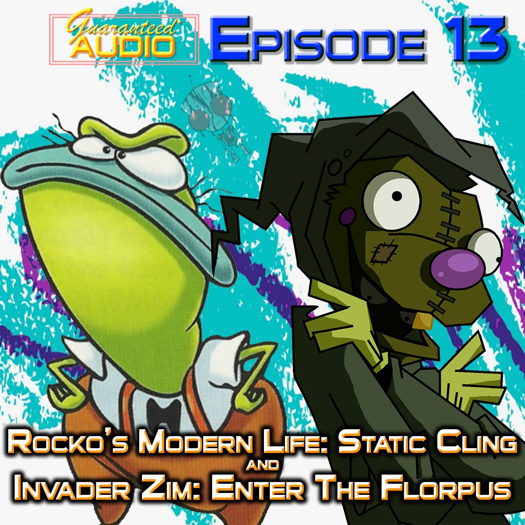 Guaranteed* Audio Episode 13 | Rocko's Modern Life: Static Cling & Invader Zim: Enter The Florpus